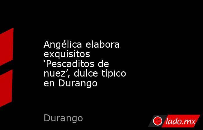 Angélica elabora exquisitos 'Pescaditos de nuez', dulce típico en Durango. Noticias en tiempo real