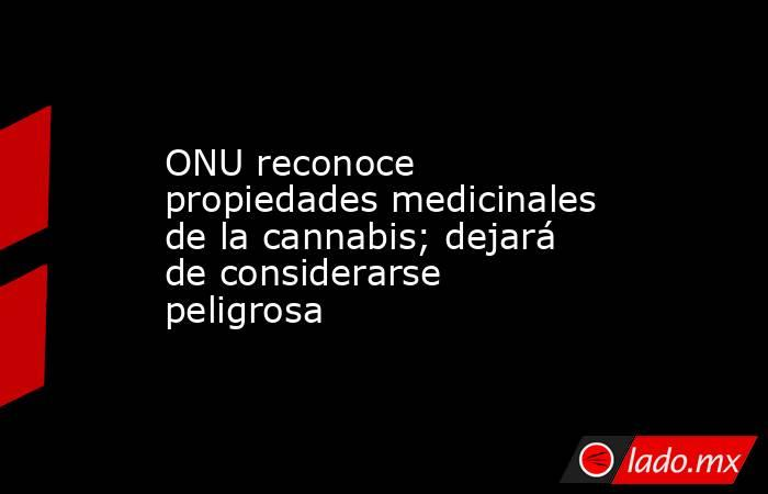 ONU reconoce propiedades medicinales de la cannabis; dejará de considerarse peligrosa. Noticias en tiempo real
