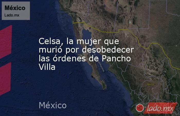 Celsa, la mujer que murió por desobedecer las órdenes de Pancho Villa. Noticias en tiempo real