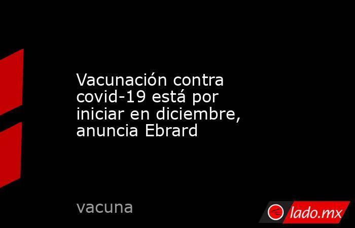 Vacunación contra covid-19 está por iniciar en diciembre, anuncia Ebrard. Noticias en tiempo real