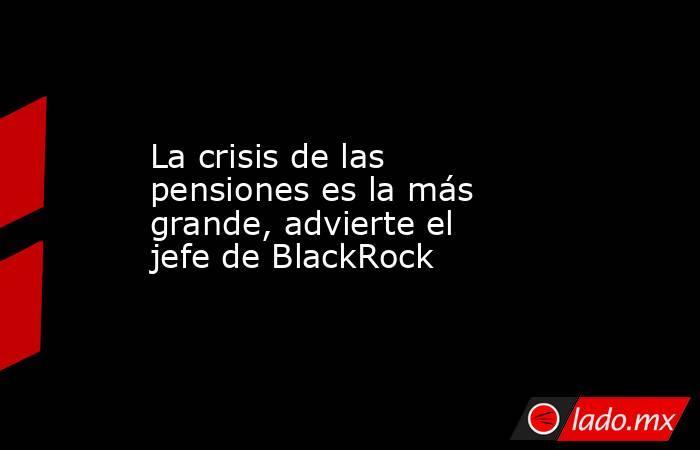 La crisis de las pensiones es la más grande, advierte el jefe de BlackRock. Noticias en tiempo real