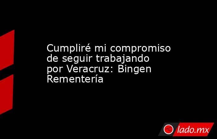 Cumpliré mi compromiso de seguir trabajando por Veracruz: Bingen Rementería. Noticias en tiempo real