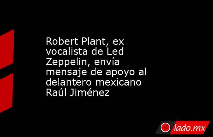 Robert Plant, ex vocalista de Led Zeppelin, envía mensaje de apoyo al delantero mexicano Raúl Jiménez. Noticias en tiempo real