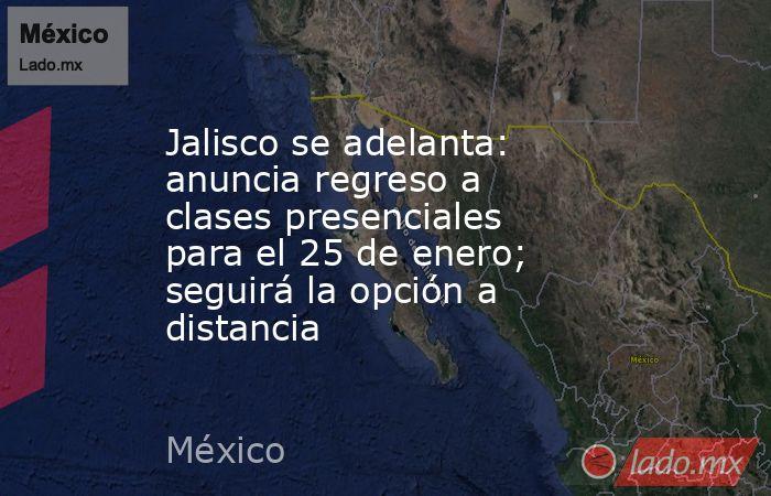 Jalisco se adelanta: anuncia regreso a clases presenciales para el 25 de enero; seguirá la opción a distancia. Noticias en tiempo real
