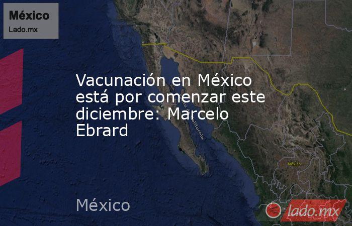 Vacunación en México está por comenzar este diciembre: Marcelo Ebrard. Noticias en tiempo real