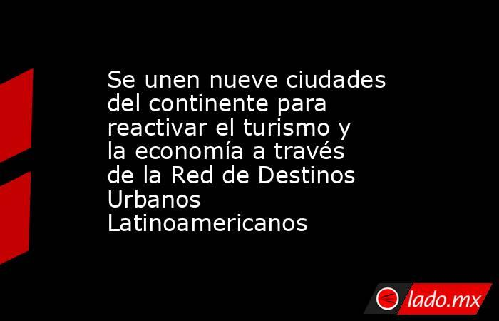 Se unen nueve ciudades del continente para reactivar el turismo y la economía a través de la Red de Destinos Urbanos Latinoamericanos. Noticias en tiempo real