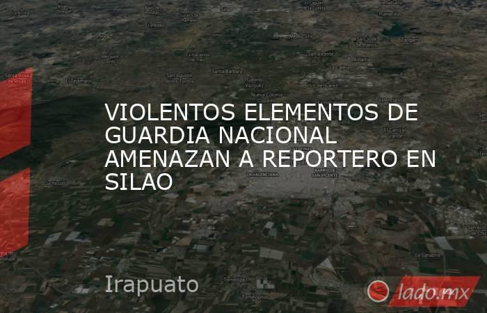 VIOLENTOS ELEMENTOS DE GUARDIA NACIONAL AMENAZAN A REPORTERO EN SILAO. Noticias en tiempo real