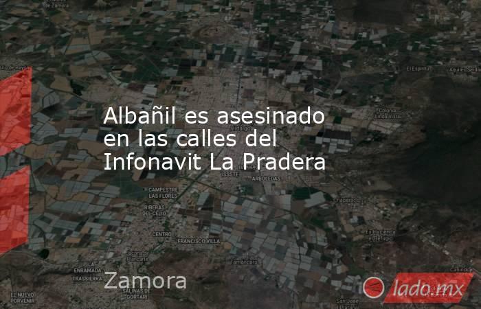Albañil es asesinado en las calles del Infonavit La Pradera. Noticias en tiempo real