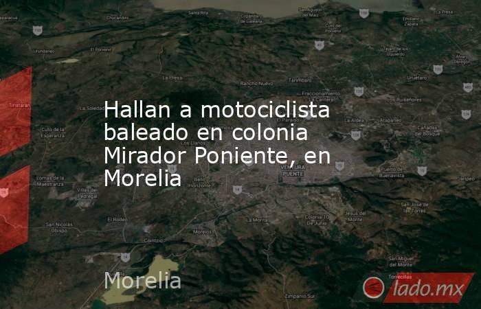 Hallan a motociclista baleado en colonia Mirador Poniente, en Morelia. Noticias en tiempo real