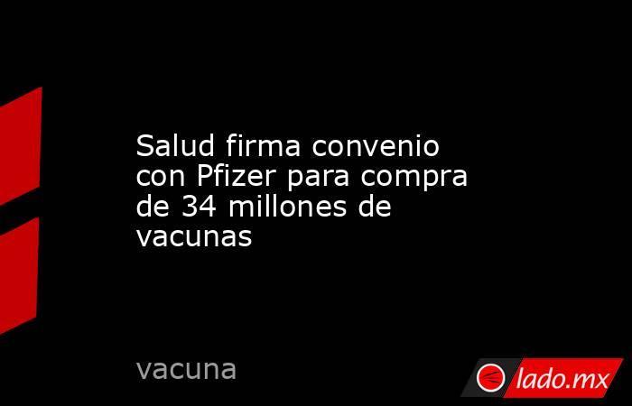 Salud firma convenio con Pfizer para compra de 34 millones de vacunas. Noticias en tiempo real