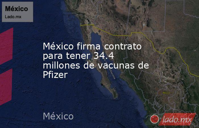 México firma contrato para tener 34.4 millones de vacunas de Pfizer. Noticias en tiempo real