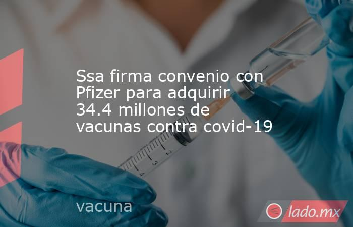 Ssa firma convenio con Pfizer para adquirir 34.4 millones de vacunas contra covid-19. Noticias en tiempo real