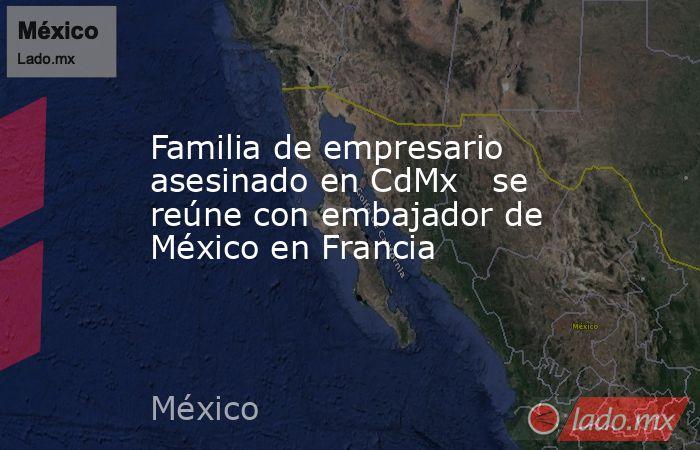 Familia de empresario asesinado en CdMx   se reúne con embajador de México en Francia. Noticias en tiempo real