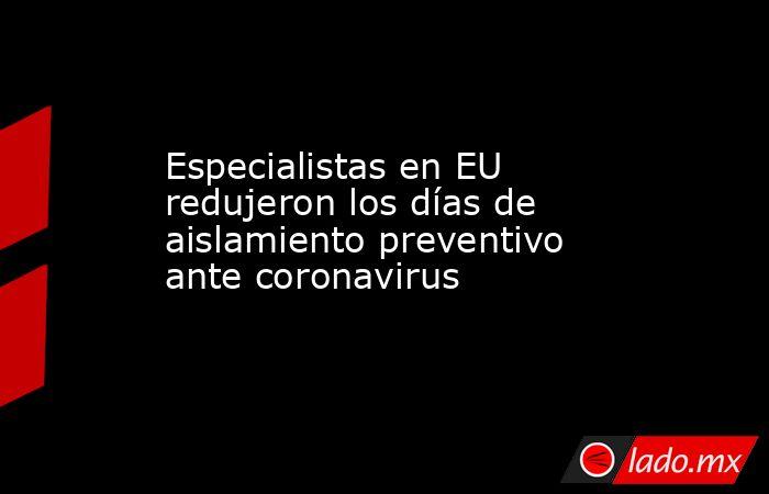 Especialistas en EU redujeron los días de aislamiento preventivo ante coronavirus. Noticias en tiempo real