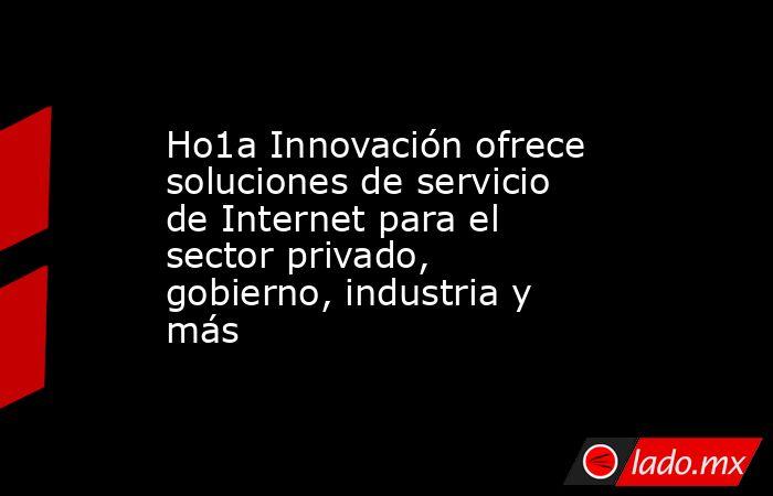 Ho1a Innovación ofrece soluciones de servicio de Internet para el sector privado, gobierno, industria y más. Noticias en tiempo real