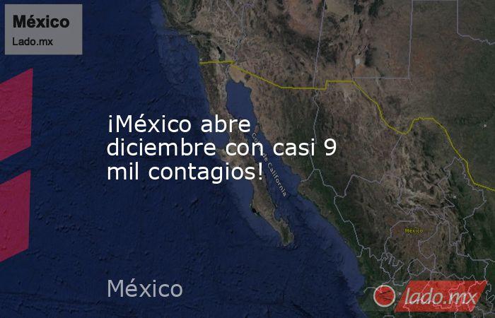 ¡México abre diciembre con casi 9 mil contagios!. Noticias en tiempo real