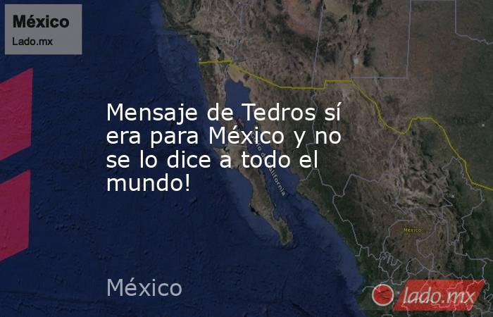 Mensaje de Tedros sí era para México y no se lo dice a todo el mundo!. Noticias en tiempo real