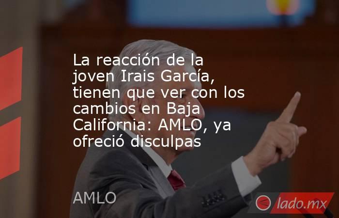 La reacción de la joven Irais García, tienen que ver con los cambios en Baja California: AMLO, ya  ofreció disculpas. Noticias en tiempo real