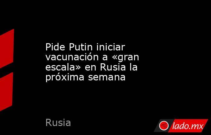 Pide Putin iniciar vacunación a «gran escala» en Rusia la próxima semana. Noticias en tiempo real