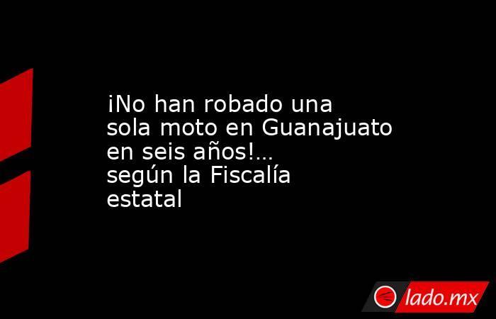 ¡No han robado una sola moto en Guanajuato en seis años!… según la Fiscalía estatal. Noticias en tiempo real