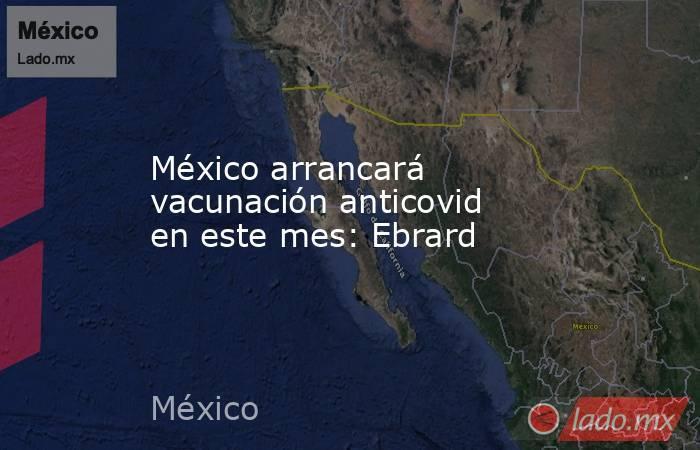 México arrancará vacunación anticovid en este mes: Ebrard. Noticias en tiempo real