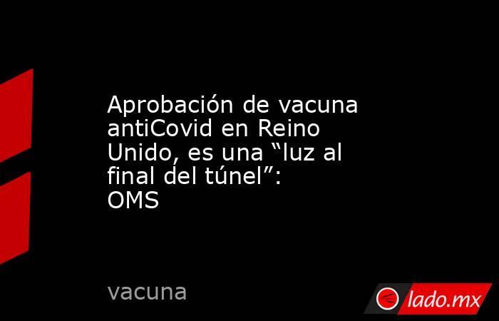 """Aprobación de vacuna antiCovid en Reino Unido, es una """"luz al final del túnel"""": OMS. Noticias en tiempo real"""