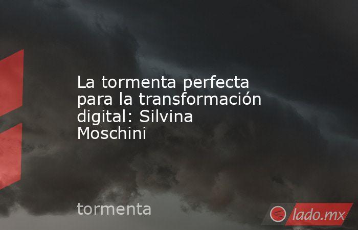 La tormenta perfecta para la transformación digital: Silvina Moschini. Noticias en tiempo real