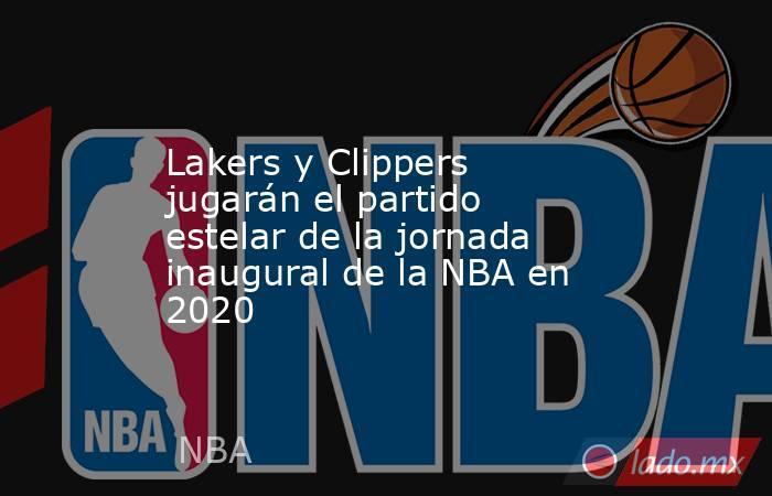 Lakers y Clippers jugarán el partido estelar de la jornada inaugural de la NBA en 2020 . Noticias en tiempo real