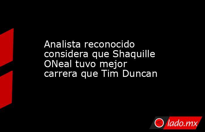 Analista reconocido considera que Shaquille ONeal tuvo mejor carrera que Tim Duncan. Noticias en tiempo real