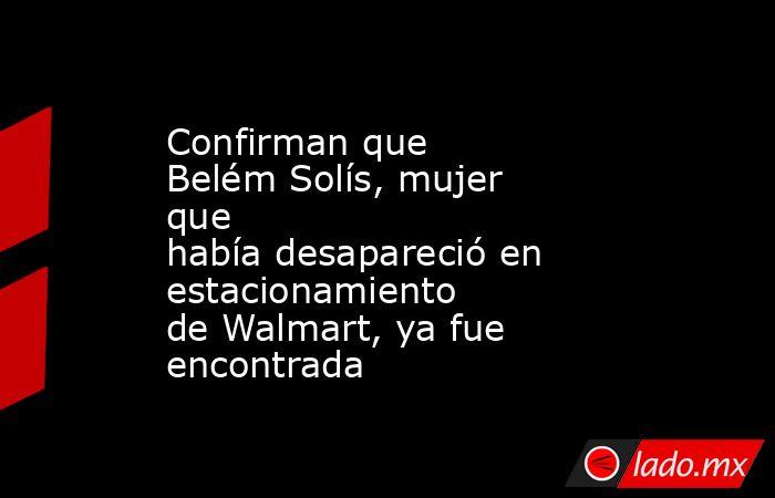 Confirman que BelémSolís,mujer que habíadesapareció en estacionamiento deWalmart,ya fue encontrada . Noticias en tiempo real