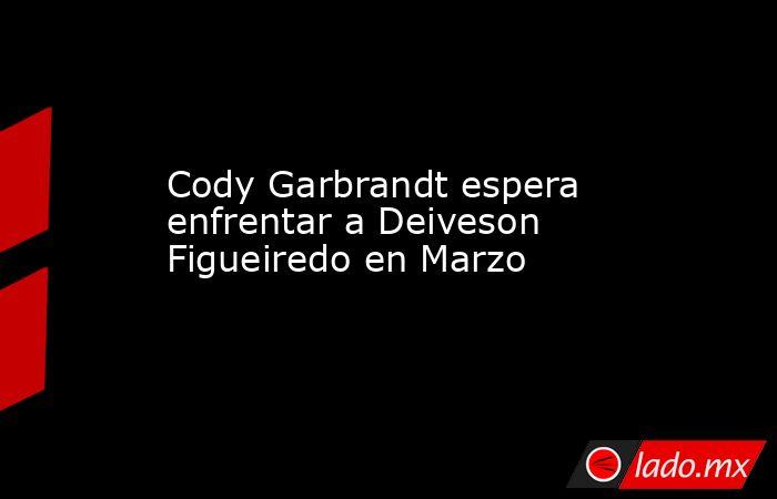 Cody Garbrandt espera enfrentar a Deiveson Figueiredo en Marzo. Noticias en tiempo real