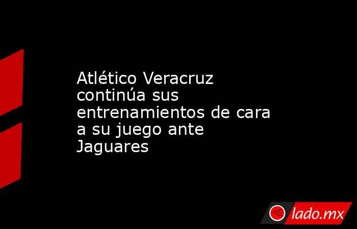 Atlético Veracruz continúa sus entrenamientos de cara a su juego ante Jaguares. Noticias en tiempo real
