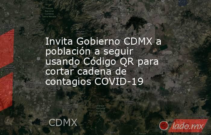 Invita Gobierno CDMX a población a seguir usando Código QR para cortar cadena de contagios COVID-19. Noticias en tiempo real