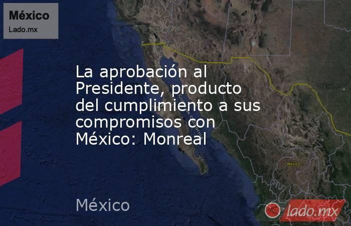 La aprobación al Presidente, producto del cumplimiento a sus compromisos con México: Monreal. Noticias en tiempo real