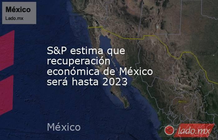 S&P estima que recuperación económica de México será hasta 2023. Noticias en tiempo real
