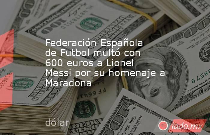 Federación Española de Futbol multó con 600 euros a Lionel Messi por su homenaje a Maradona. Noticias en tiempo real