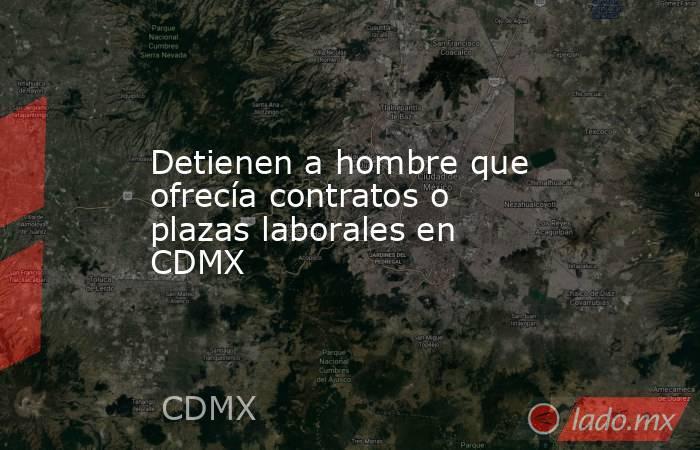 Detienen a hombre que ofrecía contratos o plazas laborales en CDMX. Noticias en tiempo real