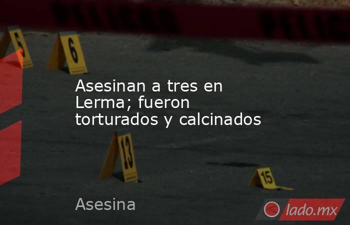 Asesinan a tres en Lerma; fueron torturados y calcinados. Noticias en tiempo real