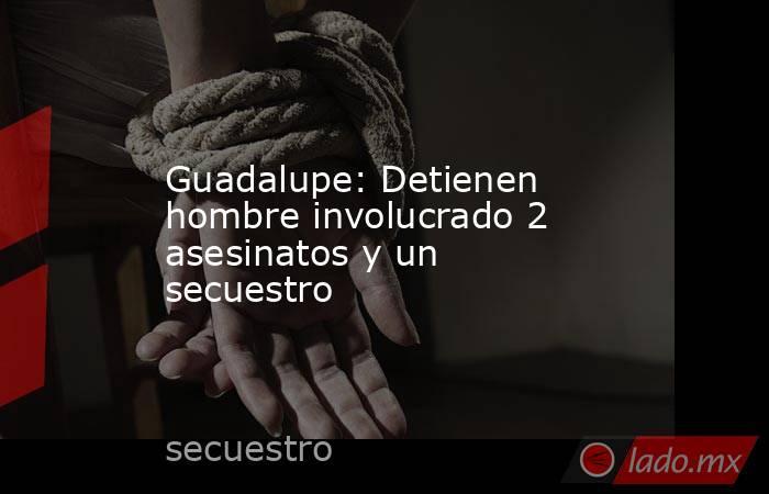 Guadalupe: Detienen hombre involucrado 2 asesinatos y un secuestro. Noticias en tiempo real