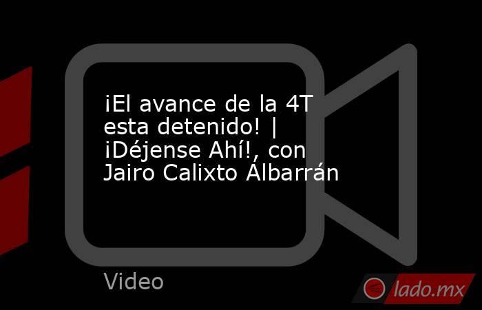 ¡El avance de la 4T esta detenido! | ¡Déjense Ahí!, con Jairo Calixto Albarrán. Noticias en tiempo real