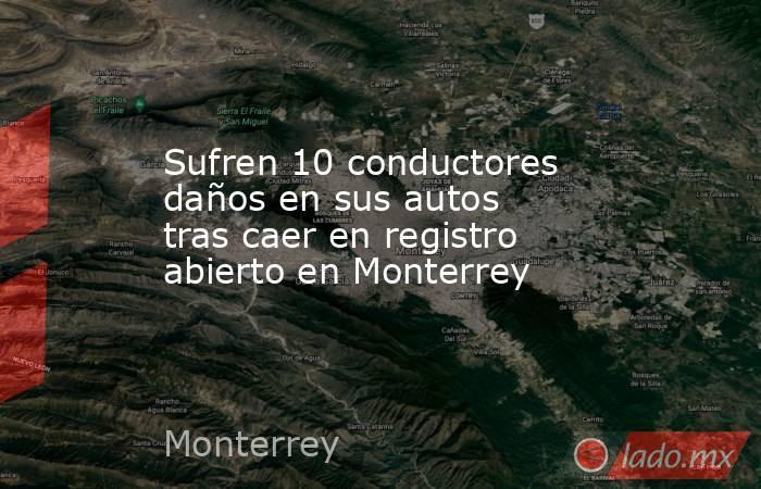 Sufren 10 conductores daños en sus autos tras caer en registro abierto en Monterrey . Noticias en tiempo real