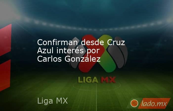 Confirman desde Cruz Azul interés por Carlos González. Noticias en tiempo real