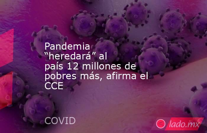 """Pandemia """"heredará"""" al país 12 millones de pobres más, afirma el CCE. Noticias en tiempo real"""