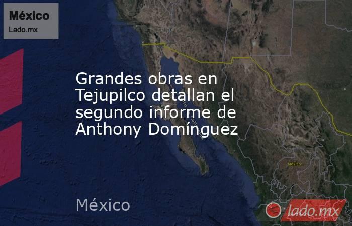 Grandes obras en Tejupilco detallan el segundo informe de Anthony Domínguez. Noticias en tiempo real