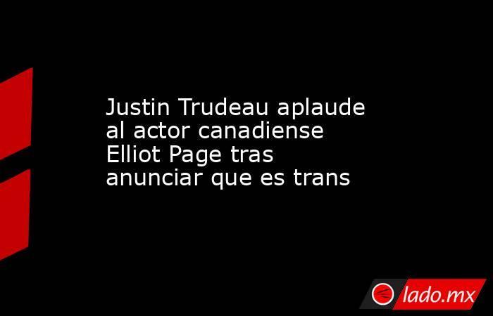 Justin Trudeau aplaude al actor canadiense Elliot Page tras anunciar que es trans. Noticias en tiempo real