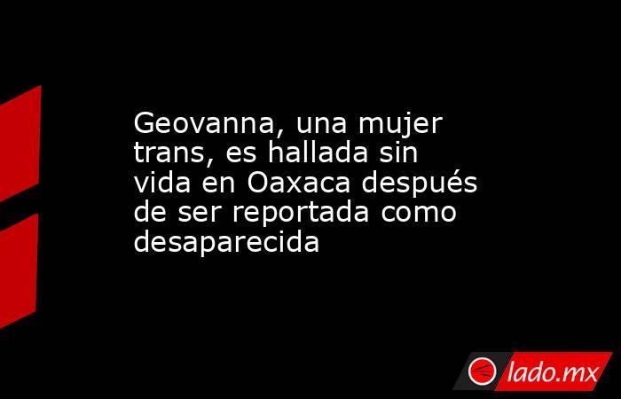 Geovanna, una mujer trans, es hallada sin vida en Oaxaca después de ser reportada como desaparecida. Noticias en tiempo real