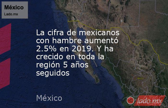 La cifra de mexicanos con hambre aumentó 2.5% en 2019. Y ha crecido en toda la región 5 años seguidos. Noticias en tiempo real