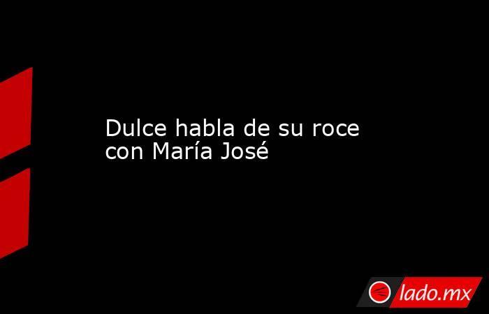 Dulce habla de su roce con María José. Noticias en tiempo real
