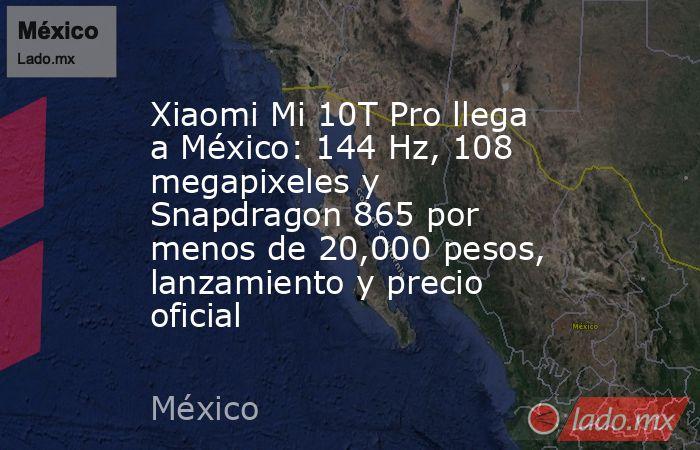 Xiaomi Mi 10T Pro llega a México: 144 Hz, 108 megapixeles y Snapdragon 865 por menos de 20,000 pesos, lanzamiento y precio oficial. Noticias en tiempo real