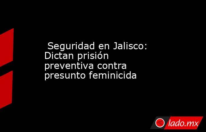 Seguridad en Jalisco: Dictan prisión preventiva contra presunto feminicida. Noticias en tiempo real